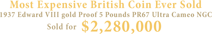 Most Expensive British Coin Ever Sold 1937 Edward VIII gold Proof 5 Pounds PR67 Ultra Cameo NGC sold for $2,280,000