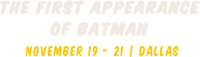 The first appearance of Batman  | November 19 - 21