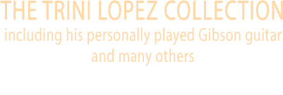 May 1 - 2 The Trini Lopez Collection, including his personally played Gibson guitar and many others