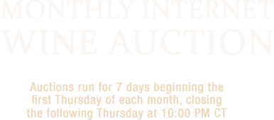 Monthly Internet Wine Auction | Auctions run for 7 days beginning the first Thursday of each month, closing the following Thursday at 10:00 PM CT