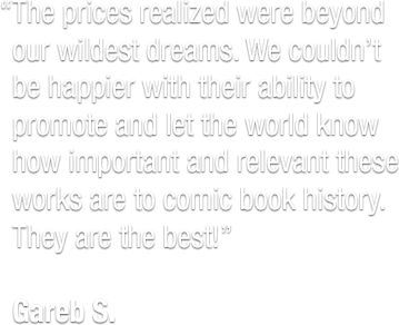 """The prices realized were beyond our wildest dreams. We couldn't be happier with their ability to promote and let the world know how important and relevant these works are to comic book history. They are the best!""  Gareb S."